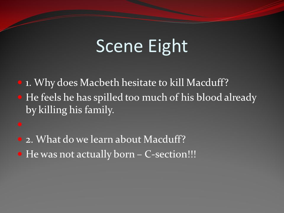 Scene Eight 1. Why does Macbeth hesitate to kill Macduff? He feels he has spilled too much of his blood already by killing his family. 2. What do we l