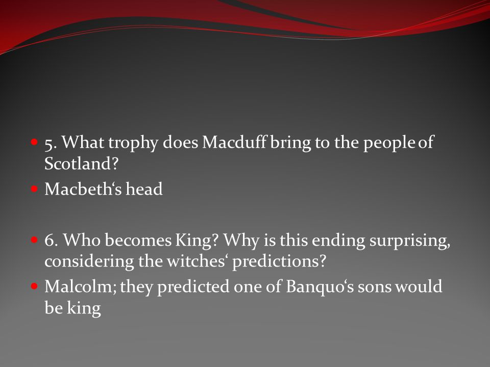 5. What trophy does Macduff bring to the people of Scotland? Macbeth's head 6. Who becomes King? Why is this ending surprising, considering the witche