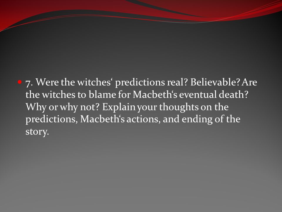 7. Were the witches' predictions real? Believable? Are the witches to blame for Macbeth's eventual death? Why or why not? Explain your thoughts on the