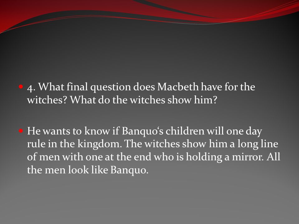 4. What final question does Macbeth have for the witches? What do the witches show him? He wants to know if Banquo's children will one day rule in the
