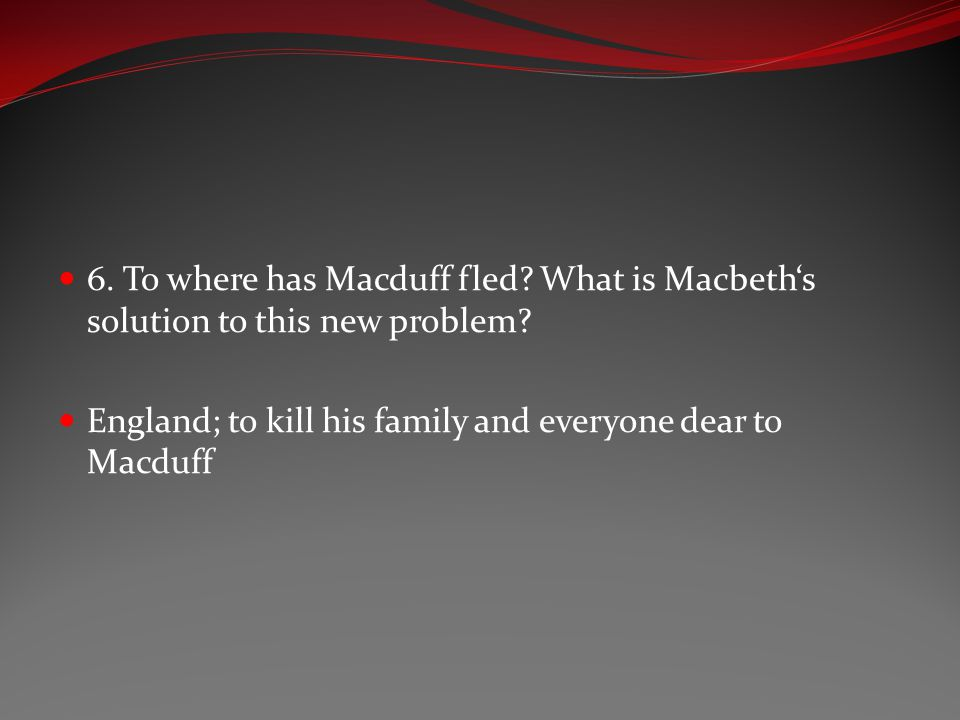 6. To where has Macduff fled? What is Macbeth's solution to this new problem? England; to kill his family and everyone dear to Macduff