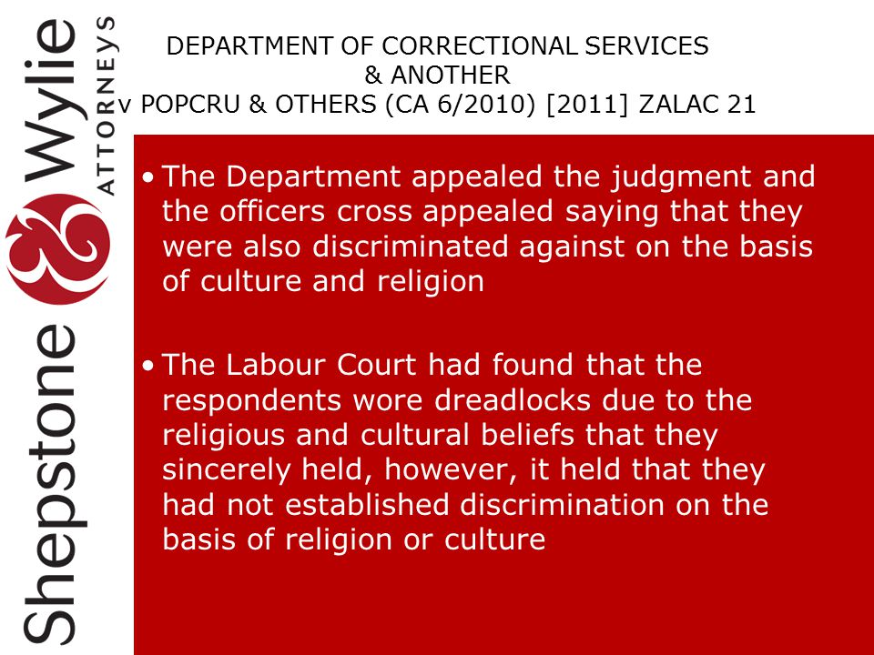 DEPARTMENT OF CORRECTIONAL SERVICES & ANOTHER v POPCRU & OTHERS (CA 6/2010) [2011] ZALAC 21 The Department appealed the judgment and the officers cross appealed saying that they were also discriminated against on the basis of culture and religion The Labour Court had found that the respondents wore dreadlocks due to the religious and cultural beliefs that they sincerely held, however, it held that they had not established discrimination on the basis of religion or culture