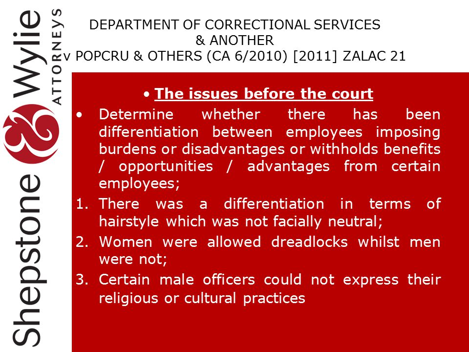 DEPARTMENT OF CORRECTIONAL SERVICES & ANOTHER v POPCRU & OTHERS (CA 6/2010) [2011] ZALAC 21 The issues before the court Determine whether there has been differentiation between employees imposing burdens or disadvantages or withholds benefits / opportunities / advantages from certain employees; 1.There was a differentiation in terms of hairstyle which was not facially neutral; 2.Women were allowed dreadlocks whilst men were not; 3.Certain male officers could not express their religious or cultural practices