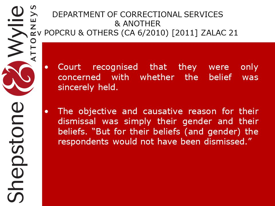DEPARTMENT OF CORRECTIONAL SERVICES & ANOTHER v POPCRU & OTHERS (CA 6/2010) [2011] ZALAC 21 Court recognised that they were only concerned with whether the belief was sincerely held.