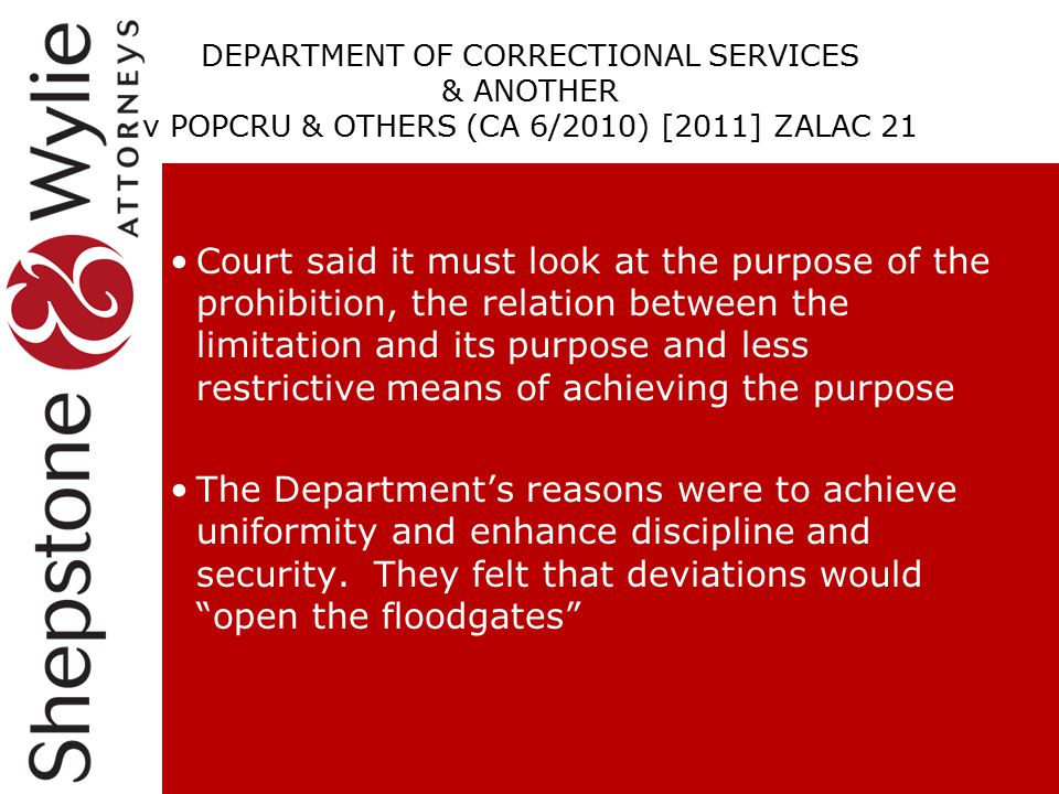 DEPARTMENT OF CORRECTIONAL SERVICES & ANOTHER v POPCRU & OTHERS (CA 6/2010) [2011] ZALAC 21 Court said it must look at the purpose of the prohibition, the relation between the limitation and its purpose and less restrictive means of achieving the purpose The Department's reasons were to achieve uniformity and enhance discipline and security.