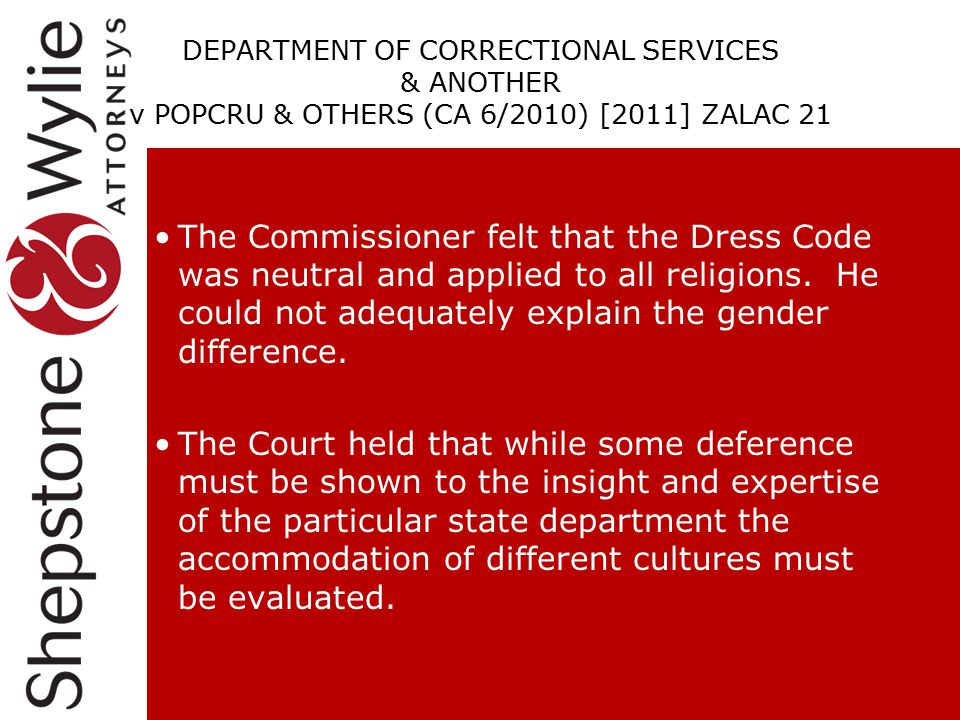 DEPARTMENT OF CORRECTIONAL SERVICES & ANOTHER v POPCRU & OTHERS (CA 6/2010) [2011] ZALAC 21 The Commissioner felt that the Dress Code was neutral and applied to all religions.