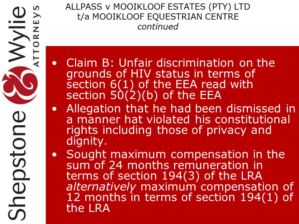 ALLPASS v MOOIKLOOF ESTATES (PTY) LTD t/a MOOIKLOOF EQUESTRIAN CENTRE continued Claim B: Unfair discrimination on the grounds of HIV status in terms of section 6(1) of the EEA read with section 50(2)(b) of the EEA Allegation that he had been dismissed in a manner hat violated his constitutional rights including those of privacy and dignity.