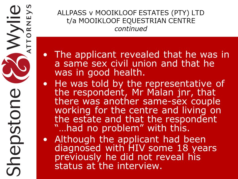 ALLPASS v MOOIKLOOF ESTATES (PTY) LTD t/a MOOIKLOOF EQUESTRIAN CENTRE continued The applicant revealed that he was in a same sex civil union and that he was in good health.