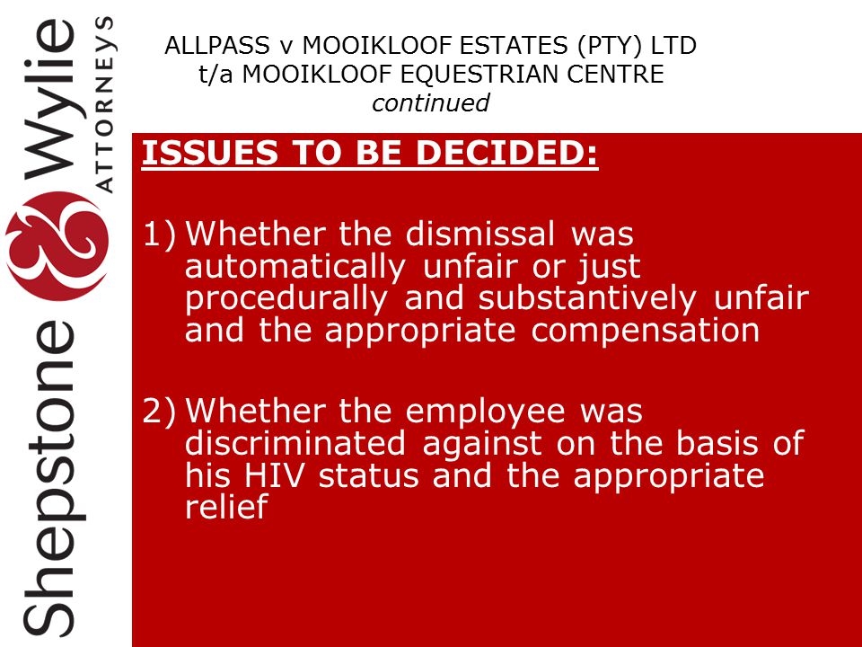 ISSUES TO BE DECIDED: 1)Whether the dismissal was automatically unfair or just procedurally and substantively unfair and the appropriate compensation 2)Whether the employee was discriminated against on the basis of his HIV status and the appropriate relief