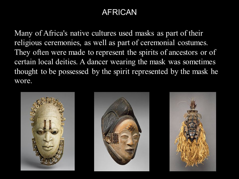 AFRICAN Many of Africa s native cultures used masks as part of their religious ceremonies, as well as part of ceremonial costumes.
