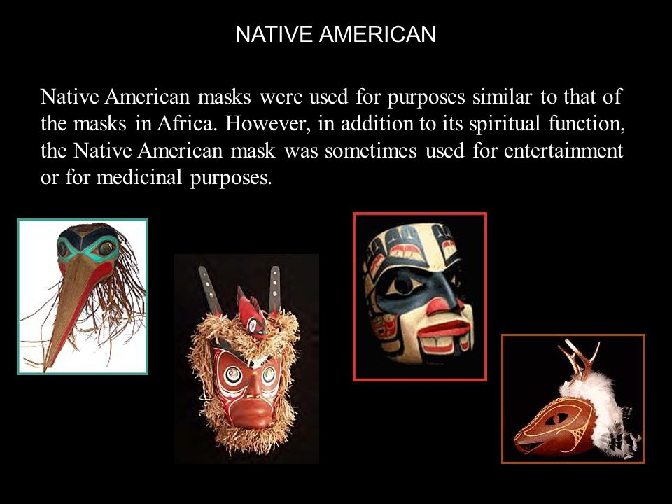 NATIVE AMERICAN Native American masks were used for purposes similar to that of the masks in Africa.