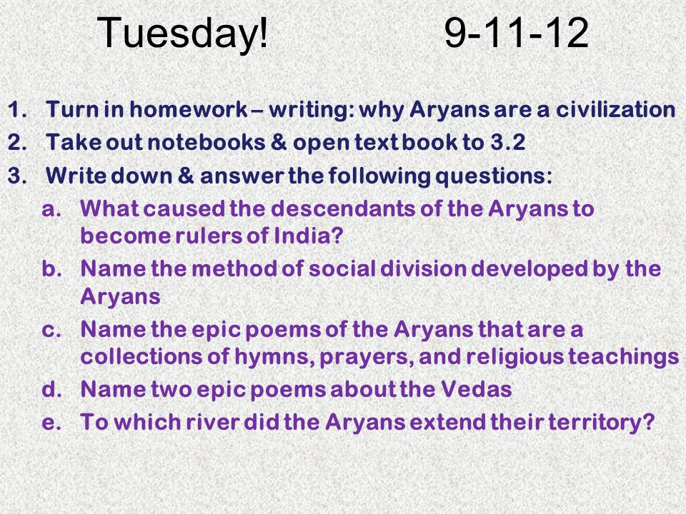 Tuesday! 9-11-12 1.Turn in homework – writing: why Aryans are a civilization 2.Take out notebooks & open text book to 3.2 3.Write down & answer the fo