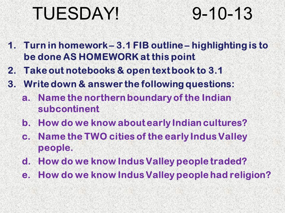 TUESDAY! 9-10-13 1.Turn in homework – 3.1 FIB outline – highlighting is to be done AS HOMEWORK at this point 2.Take out notebooks & open text book to