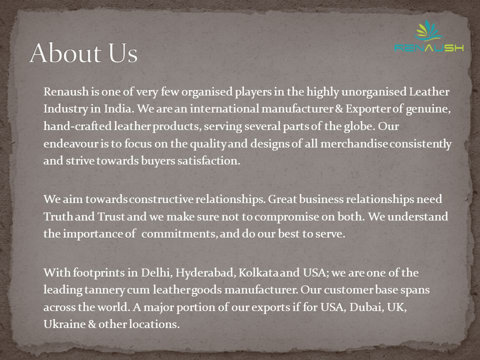 Renaush is one of very few organised players in the highly unorganised Leather Industry in India.