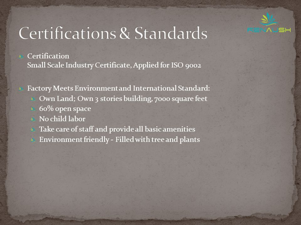 Certification Small Scale Industry Certificate, Applied for ISO 9002 Factory Meets Environment and International Standard: Own Land; Own 3 stories building, 7000 square feet 60% open space No child labor Take care of staff and provide all basic amenities Environment friendly - Filled with tree and plants