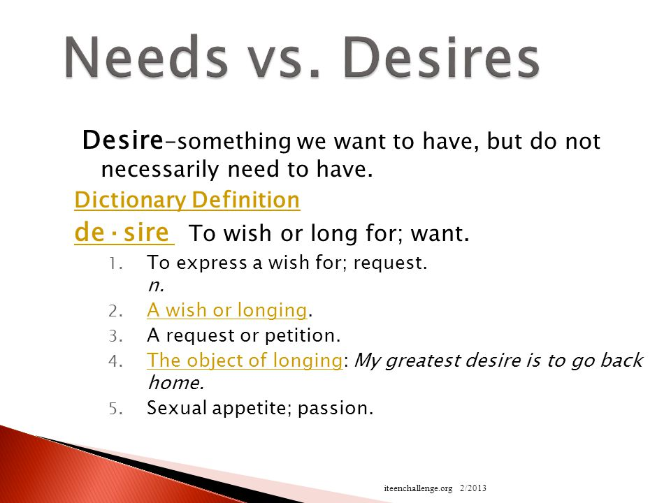 Desire -something we want to have, but do not necessarily need to have.