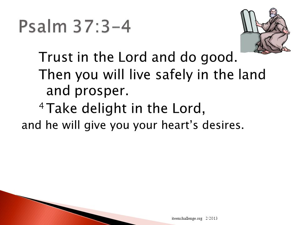 Trust in the Lord and do good. Then you will live safely in the land and prosper.