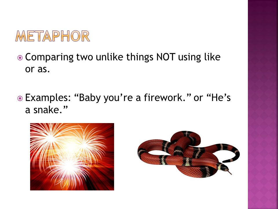 " Comparing two unlike things NOT using like or as.  Examples: ""Baby you're a firework."" or ""He's a snake."""