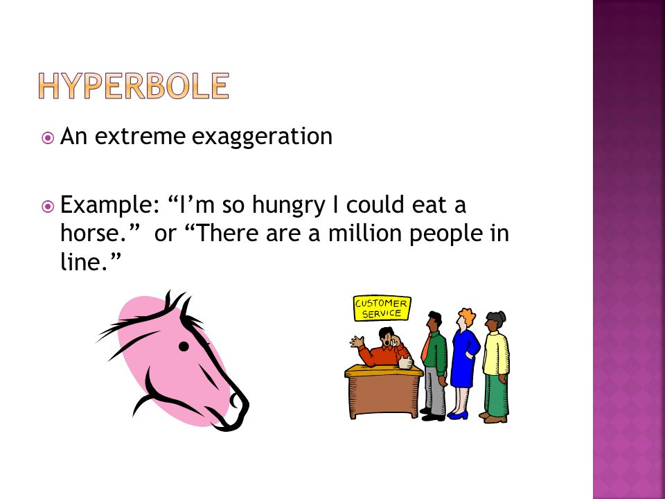 " An extreme exaggeration  Example: ""I'm so hungry I could eat a horse."" or ""There are a million people in line."""