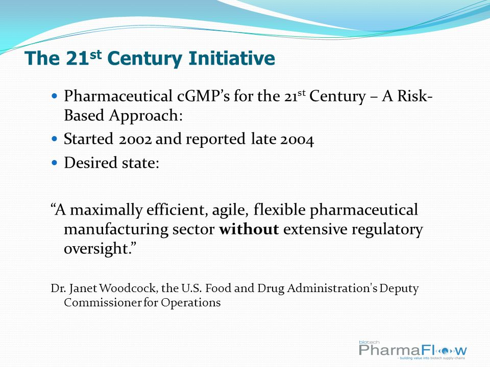 The 21 st Century Initiative Pharmaceutical cGMP's for the 21 st Century – A Risk- Based Approach: Started 2002 and reported late 2004 Desired state: A maximally efficient, agile, flexible pharmaceutical manufacturing sector without extensive regulatory oversight. Dr.