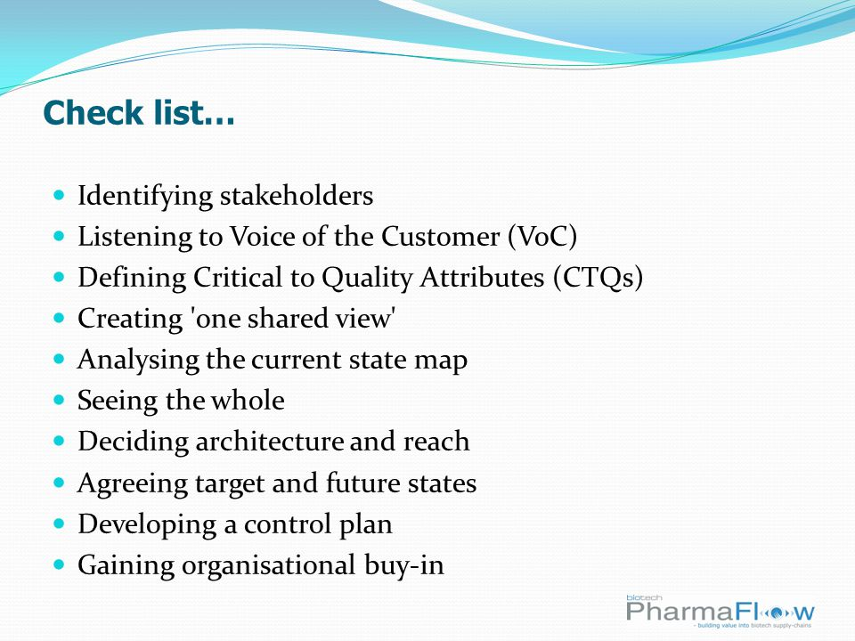 Check list… Identifying stakeholders Listening to Voice of the Customer (VoC) Defining Critical to Quality Attributes (CTQs) Creating one shared view Analysing the current state map Seeing the whole Deciding architecture and reach Agreeing target and future states Developing a control plan Gaining organisational buy-in