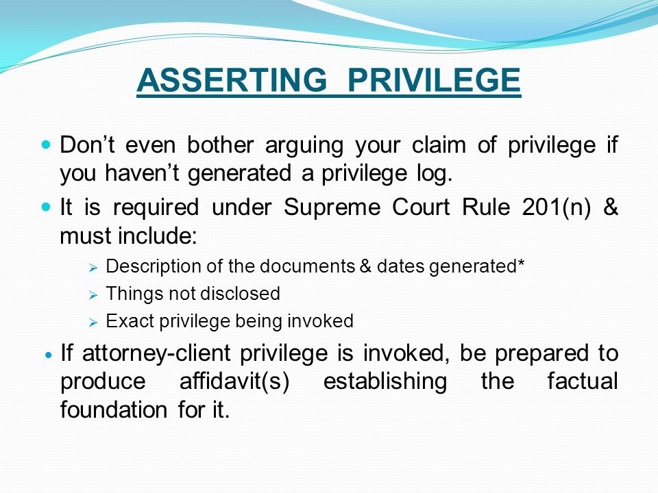 ASSERTING PRIVILEGE Don't even bother arguing your claim of privilege if you haven't generated a privilege log. It is required under Supreme Court Rul