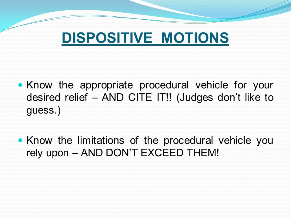 DISPOSITIVE MOTIONS Know the appropriate procedural vehicle for your desired relief – AND CITE IT!.