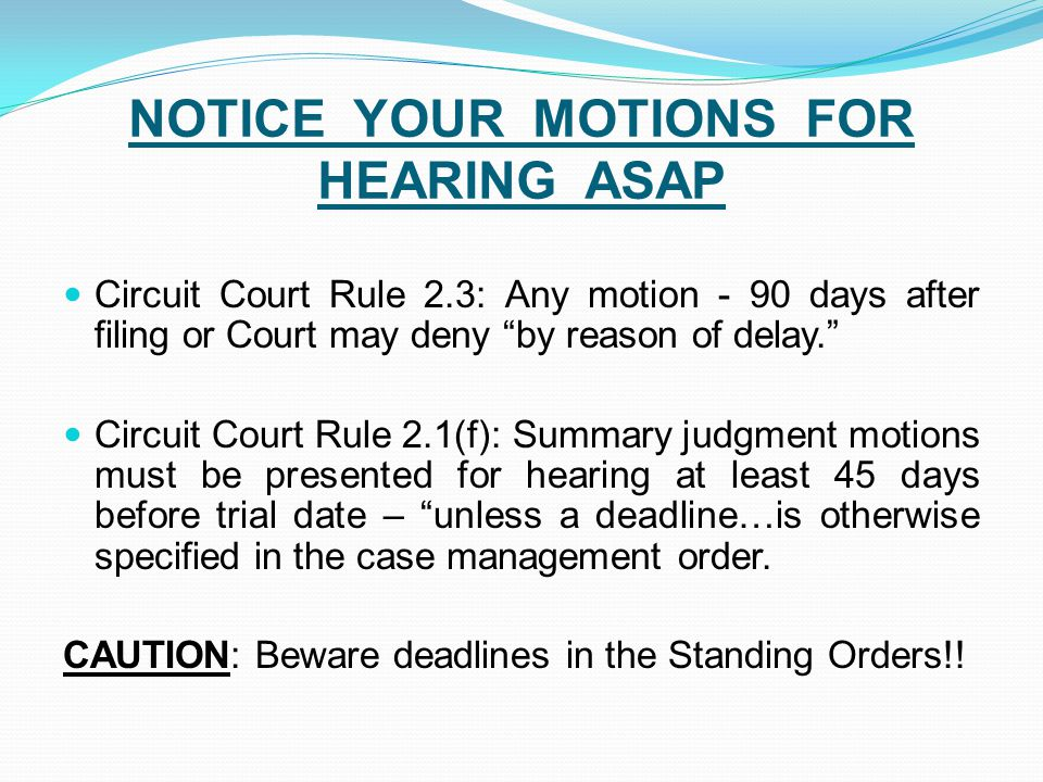 NOTICE YOUR MOTIONS FOR HEARING ASAP Circuit Court Rule 2.3: Any motion - 90 days after filing or Court may deny by reason of delay. Circuit Court Rule 2.1(f): Summary judgment motions must be presented for hearing at least 45 days before trial date – unless a deadline…is otherwise specified in the case management order.