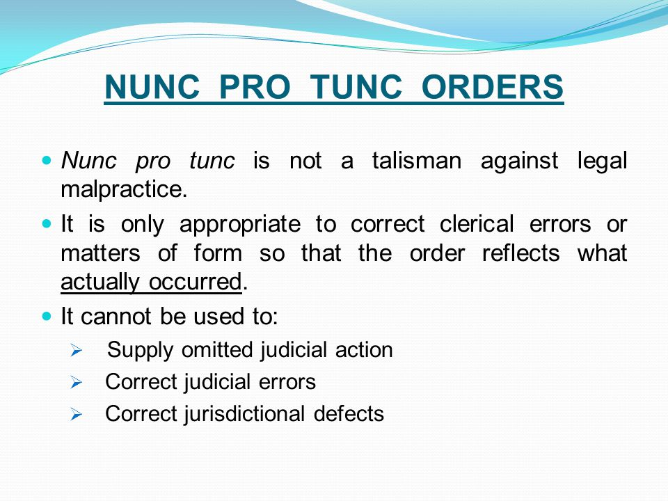 NUNC PRO TUNC ORDERS Nunc pro tunc is not a talisman against legal malpractice. It is only appropriate to correct clerical errors or matters of form s