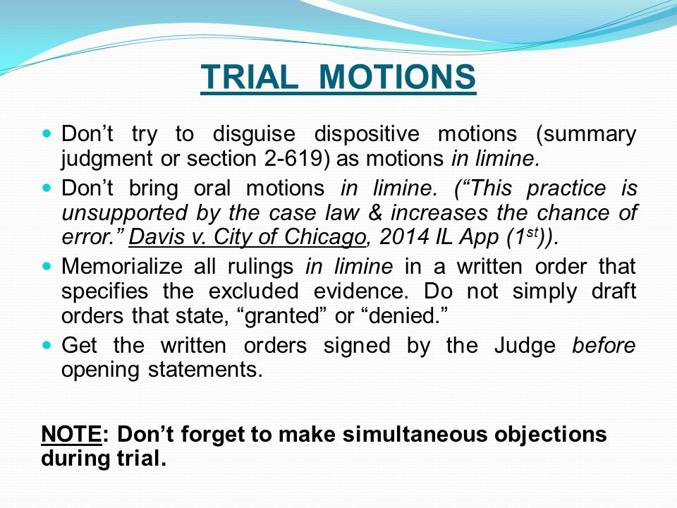 TRIAL MOTIONS Don't try to disguise dispositive motions (summary judgment or section 2-619) as motions in limine.