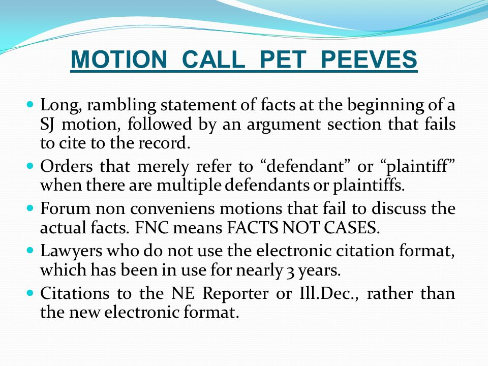 MOTION CALL PET PEEVES Long, rambling statement of facts at the beginning of a SJ motion, followed by an argument section that fails to cite to the record.