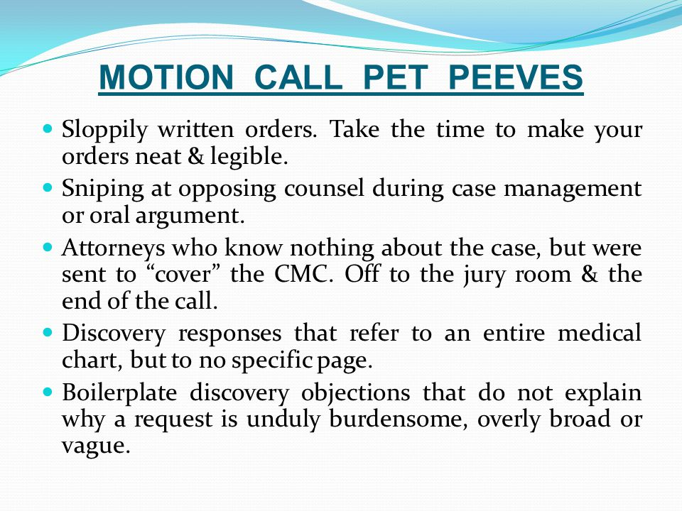 MOTION CALL PET PEEVES Sloppily written orders. Take the time to make your orders neat & legible. Sniping at opposing counsel during case management o