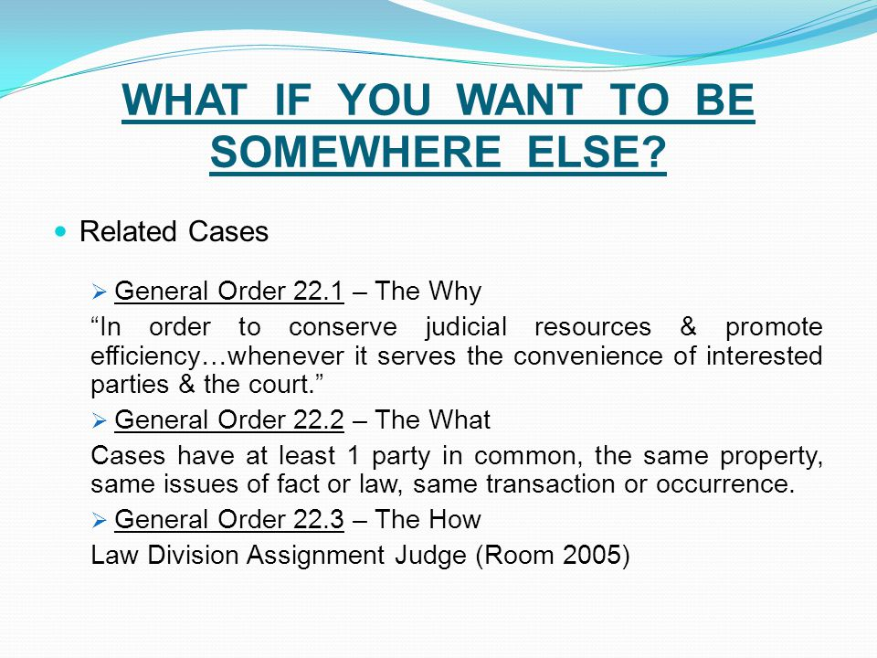 "WHAT IF YOU WANT TO BE SOMEWHERE ELSE? Related Cases  General Order 22.1 – The Why ""In order to conserve judicial resources & promote efficiency…when"