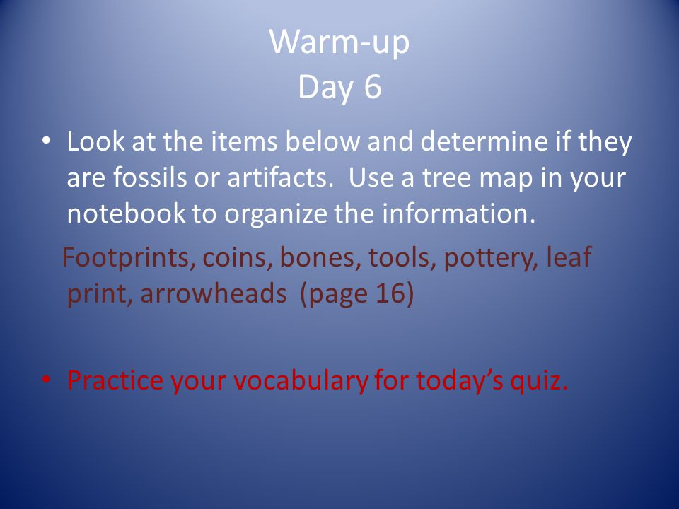Warm-up Day 6 Look at the items below and determine if they are fossils or artifacts.