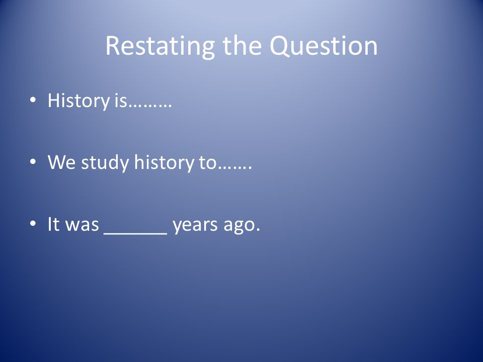 Restating the Question History is……… We study history to……. It was ______ years ago.