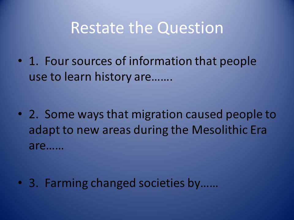Restate the Question 1.Four sources of information that people use to learn history are…….