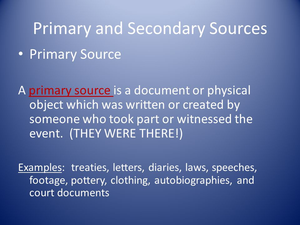 Primary and Secondary Sources Primary Source A primary source is a document or physical object which was written or created by someone who took part or witnessed the event.