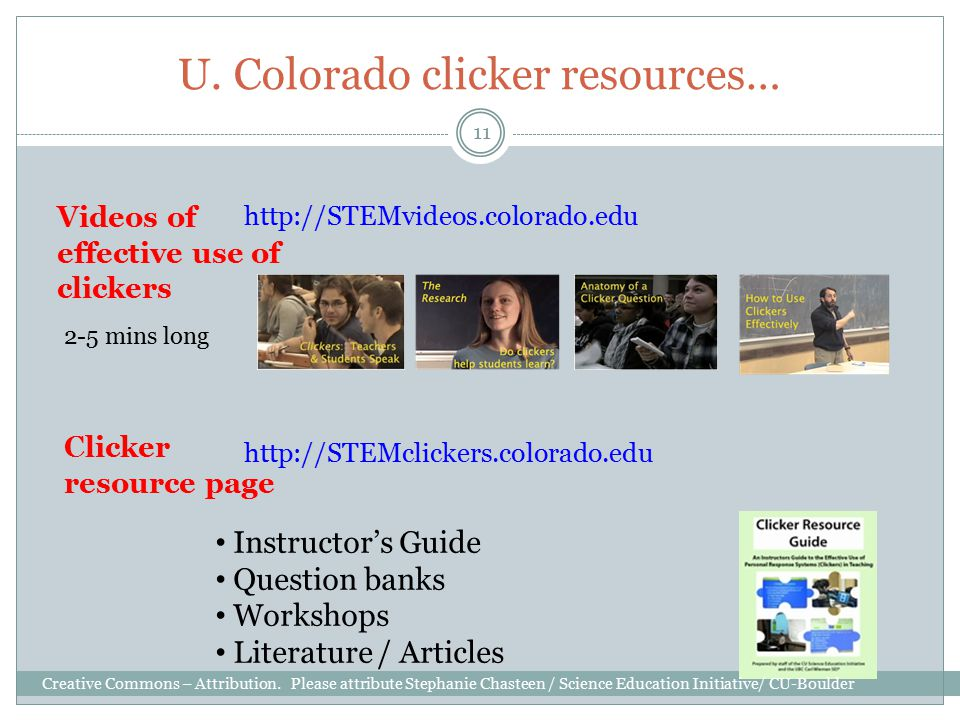 U. Colorado clicker resources… 11 Videos of effective use of clickers http://STEMclickers.colorado.edu Clicker resource page http://STEMvideos.colorad