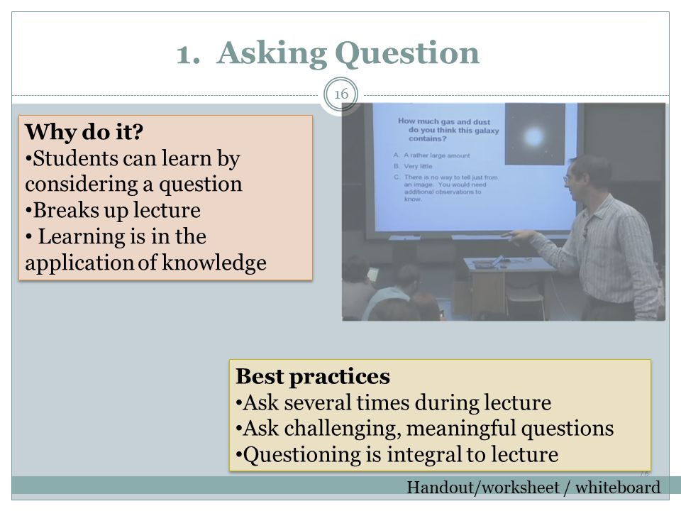 16 1. Asking Question Handout/worksheet / whiteboard Best practices Ask several times during lecture Ask challenging, meaningful questions Questioning