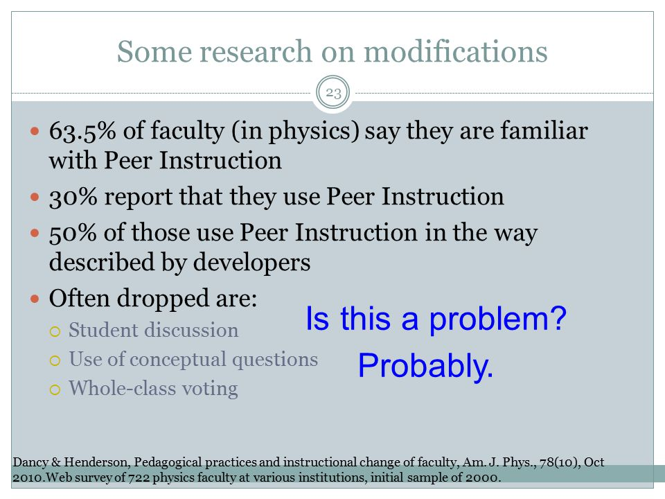 Some research on modifications 63.5% of faculty (in physics) say they are familiar with Peer Instruction 30% report that they use Peer Instruction 50% of those use Peer Instruction in the way described by developers Often dropped are:  Student discussion  Use of conceptual questions  Whole-class voting Dancy & Henderson, Pedagogical practices and instructional change of faculty, Am.