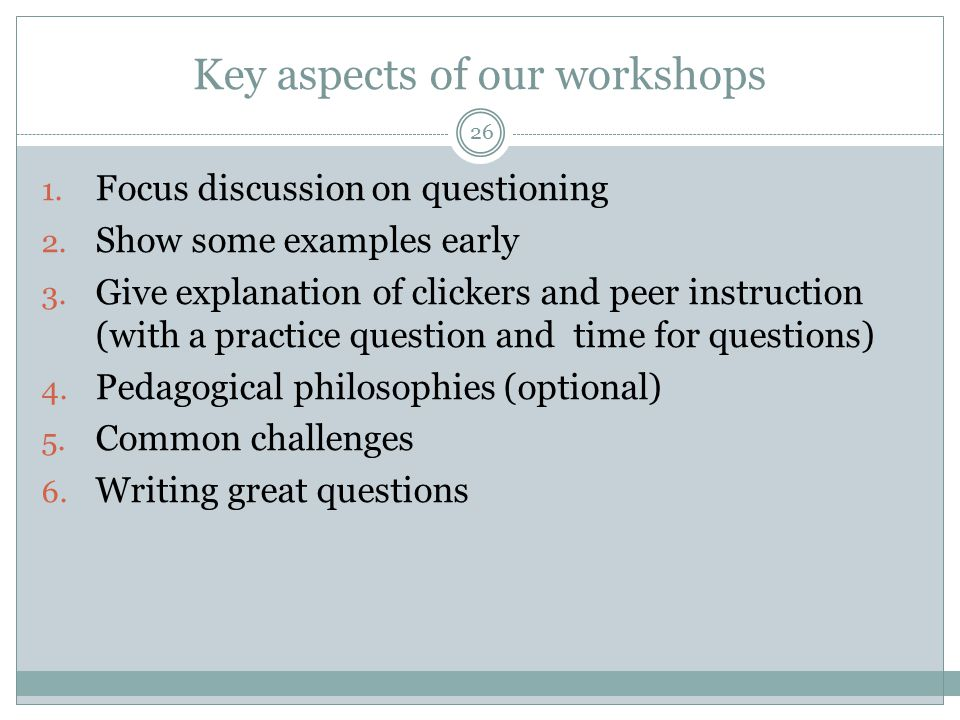 Key aspects of our workshops 1. Focus discussion on questioning 2. Show some examples early 3. Give explanation of clickers and peer instruction (with