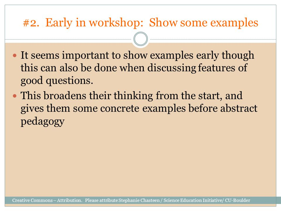 #2. Early in workshop: Show some examples It seems important to show examples early though this can also be done when discussing features of good ques