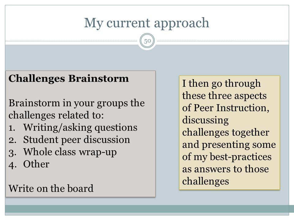 My current approach Challenges Brainstorm Brainstorm in your groups the challenges related to: 1.Writing/asking questions 2.Student peer discussion 3.Whole class wrap-up 4.Other Write on the board Challenges Brainstorm Brainstorm in your groups the challenges related to: 1.Writing/asking questions 2.Student peer discussion 3.Whole class wrap-up 4.Other Write on the board I then go through these three aspects of Peer Instruction, discussing challenges together and presenting some of my best-practices as answers to those challenges 50