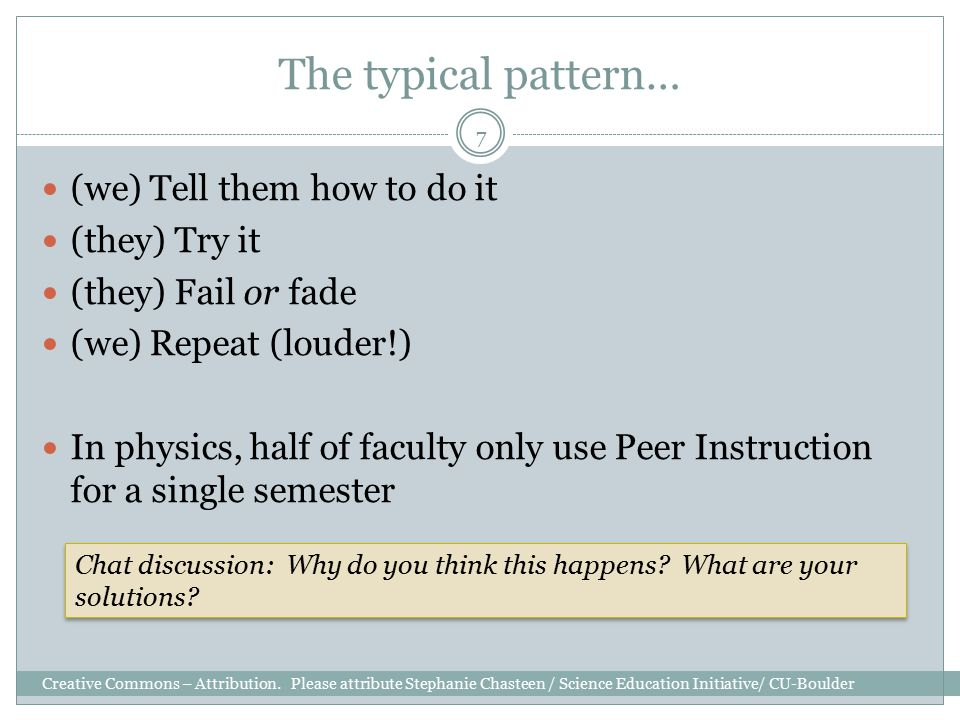 The typical pattern… (we) Tell them how to do it (they) Try it (they) Fail or fade (we) Repeat (louder!) In physics, half of faculty only use Peer Ins