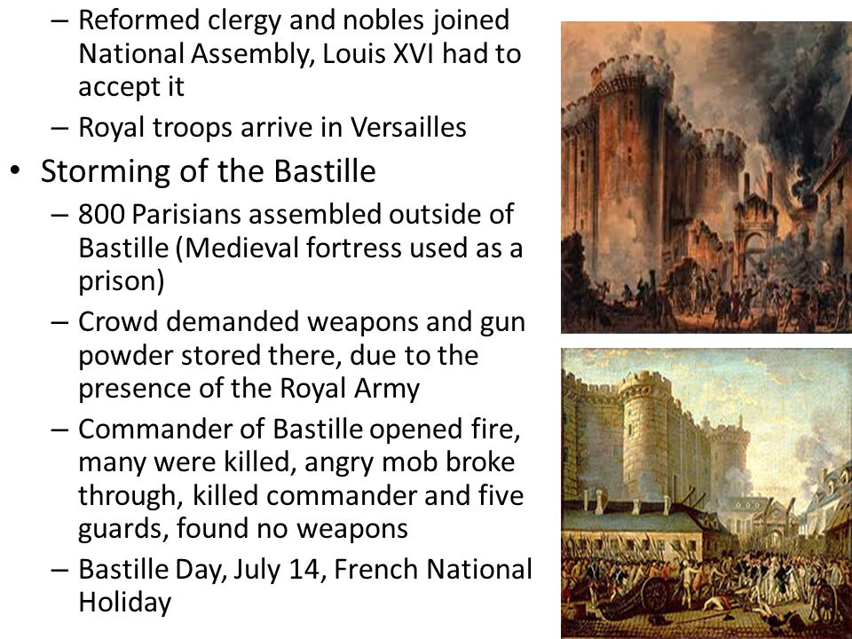 – Reformed clergy and nobles joined National Assembly, Louis XVI had to accept it – Royal troops arrive in Versailles Storming of the Bastille – 800 Parisians assembled outside of Bastille (Medieval fortress used as a prison) – Crowd demanded weapons and gun powder stored there, due to the presence of the Royal Army – Commander of Bastille opened fire, many were killed, angry mob broke through, killed commander and five guards, found no weapons – Bastille Day, July 14, French National Holiday