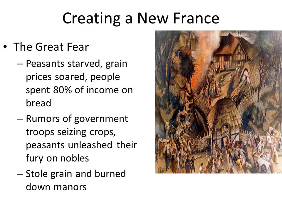 Creating a New France The Great Fear – Peasants starved, grain prices soared, people spent 80% of income on bread – Rumors of government troops seizing crops, peasants unleashed their fury on nobles – Stole grain and burned down manors