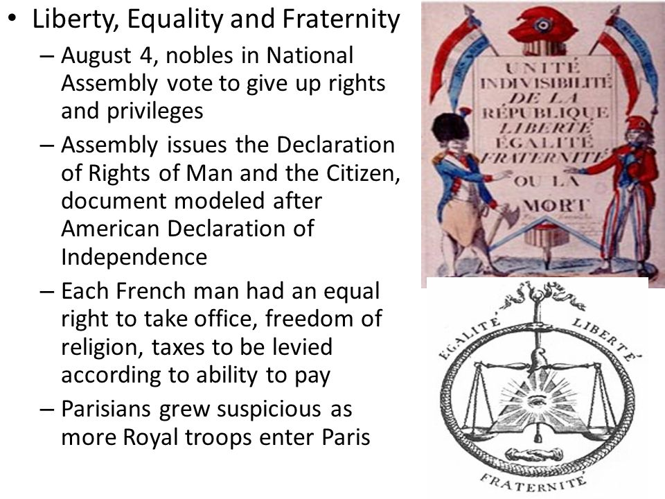 Liberty, Equality and Fraternity – August 4, nobles in National Assembly vote to give up rights and privileges – Assembly issues the Declaration of Rights of Man and the Citizen, document modeled after American Declaration of Independence – Each French man had an equal right to take office, freedom of religion, taxes to be levied according to ability to pay – Parisians grew suspicious as more Royal troops enter Paris