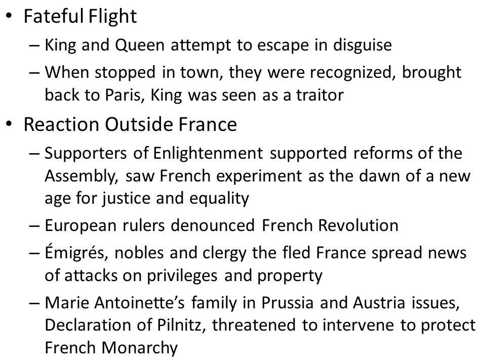 Fateful Flight – King and Queen attempt to escape in disguise – When stopped in town, they were recognized, brought back to Paris, King was seen as a traitor Reaction Outside France – Supporters of Enlightenment supported reforms of the Assembly, saw French experiment as the dawn of a new age for justice and equality – European rulers denounced French Revolution – Émigrés, nobles and clergy the fled France spread news of attacks on privileges and property – Marie Antoinette's family in Prussia and Austria issues, Declaration of Pilnitz, threatened to intervene to protect French Monarchy