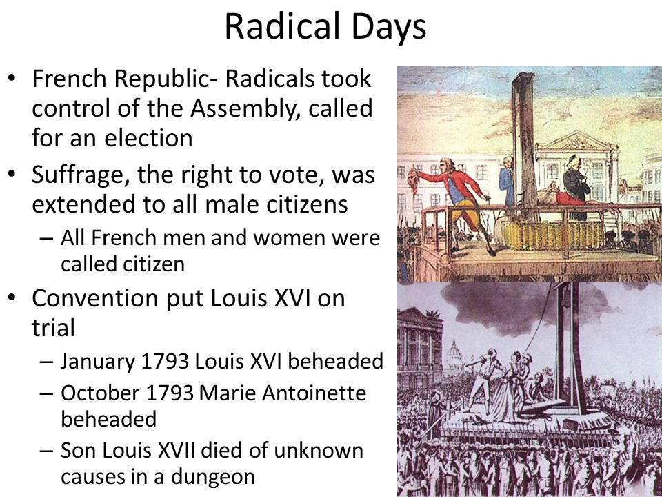 Radical Days French Republic- Radicals took control of the Assembly, called for an election Suffrage, the right to vote, was extended to all male citizens – All French men and women were called citizen Convention put Louis XVI on trial – January 1793 Louis XVI beheaded – October 1793 Marie Antoinette beheaded – Son Louis XVII died of unknown causes in a dungeon