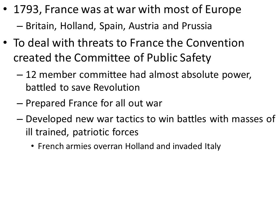 1793, France was at war with most of Europe – Britain, Holland, Spain, Austria and Prussia To deal with threats to France the Convention created the Committee of Public Safety – 12 member committee had almost absolute power, battled to save Revolution – Prepared France for all out war – Developed new war tactics to win battles with masses of ill trained, patriotic forces French armies overran Holland and invaded Italy